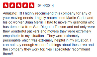 Amazing! !!! I highly recommend this company for any of your moving needs. I highly recommend Martin Curiel and his co worker Brian Merrill. I had to move my grandma who has dementia from San Diego to Tucson and not only were they wonderful packers and movers they were extremely empathetic to my situation.  They were extremely personable which was extremely helpful in my situation. I can not say enough wonderful things about these two and the company they work for. Yes I absolutely recommend them!!